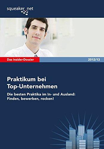 Das Insider-Dossier: Praktikum bei Top-Unternehmen 2012/13: Die besten Praktika im In- und Ausland: Finden, bewerben, rocken!