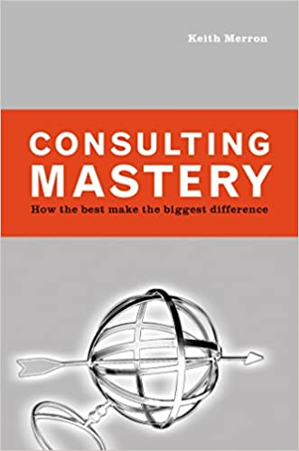Consulting Mastery: How the Best Make the Biggest Difference: Keith