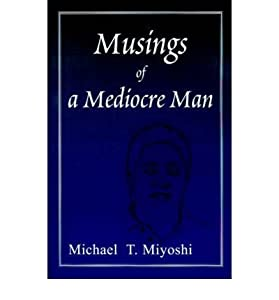 [(Musings of a Mediocre Man)] [Author: Michael T Miyoshi] published on (September, 2000)