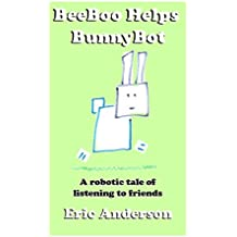 BeeBoo Helps BunnyBot: A robotic tale of listening to friends (The Robotic Adventures of BeeBoo Book 2)