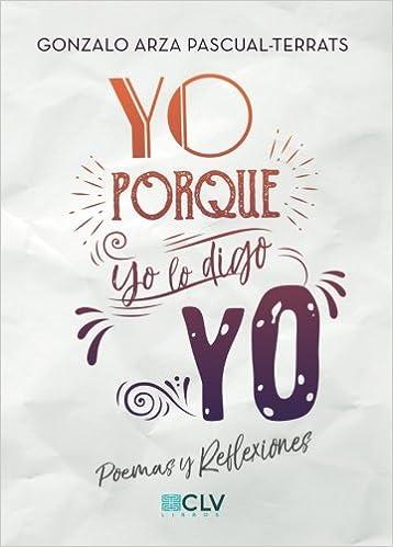 Yo. Porque yo lo digo. Yo: Poemas y Reflexiones (Spanish Edition): Gonzalo Arza: 9788417052607: Amazon.com: Books