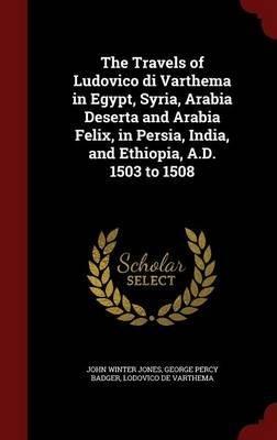 Read Online The Travels of Ludovico Di Varthema in Egypt, Syria, Arabia Deserta and Arabia Felix, in Persia, India, and Ethiopia, A.D. 1503 to 1508(Hardback) - 2015 Edition PDF