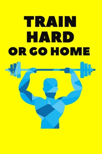"""Download Train Hard Or Go Home: Fitness Journal, Gym & Nutrition Log  Workout and Record Your Progress  Set Your Goals  Men & Women  Keep Healthy & On ...  6"""" x 9"""" (Healthy Lifestyle) (Volume 5) PDF"""