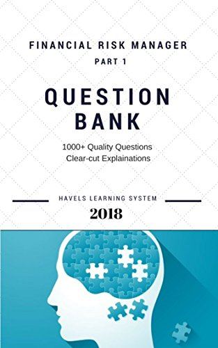2018 FRM Exam Practice Questions FRM Part 1 Financial Risk manager – Volume 1: Applicable for May and November 2018 (2018 FRM essential exam material)