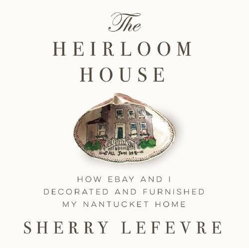 The Heirloom House: How eBay and I Decorated and Furnished My Nantucket Home