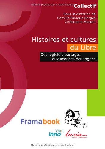 Histoires et cultures du Libre. Des logiciels partagés aux licences échangées (French Edition)