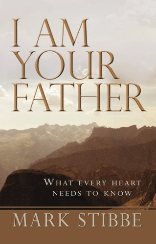 I am Your Father: What Every Heart Needs To Know Dr. Mark Stibbe