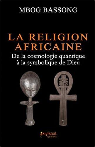 Téléchargement La Religion Africaine: De la cosmologie quantique à la symbolique de Dieu pdf epub