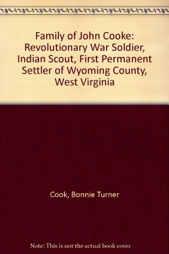 Family of John Cooke: Revolutionary War Soldier, Indian Scout, First Permanent Settler of Wyoming County, West Virginia