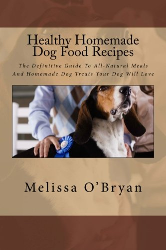 Healthy Homemade Dog Food Recipes: The Definitive Guide To All-Natural Meals And Homemade Dog Treats Your Dog Will Love