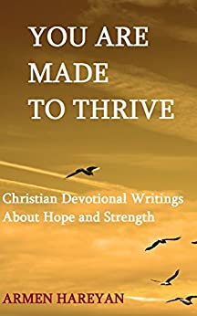 YOU ARE MADE TO THRIVE: Christian Devotional Writings About Hope and Strength by [Hareyan, Armen]