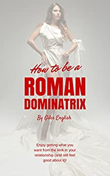 How to be a Roman Dominatrix: Enjoy getting what you want from the kink in your relationship (and still feel good about it)! (Female Focused Femdom Book 1) by [English, Giles]