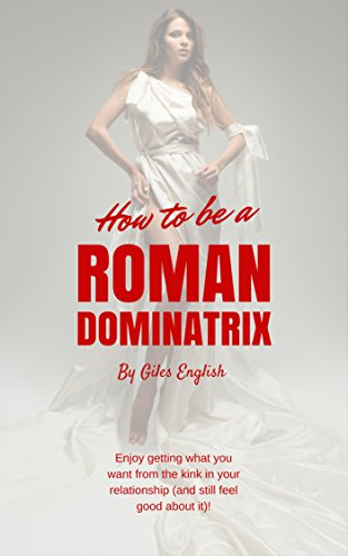 How To Be A Roman Dominatrix Enjoy Getting What You Want From The Kink In
