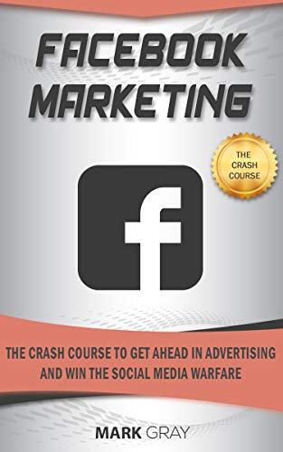 Facebook Marketing: The Crash Course To Get Ahead in Advertising And Win The Social Media Warfare (Best Way To Get Twitter Followers)