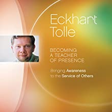 Becoming a Teacher of Presence: Bringing Awareness to the Service of Others Speech by Eckhart Tolle Narrated by Eckhart Tolle