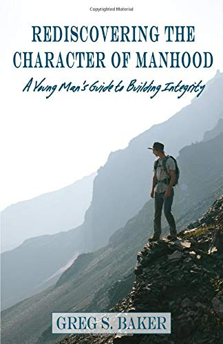 Rediscovering the Character of Manhood: A Young Man's Guide to Building Integrity