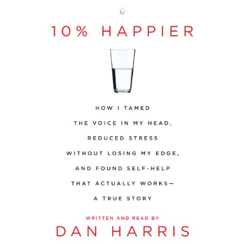 10% Happier: How I Tamed the Voice in My Head, Reduced Stress Without Losing My Edge, and Found a Self-Help That Actually Works by Dan Harris cover