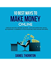 10 Best Ways to Make Money Online: Through Multiple Income Sources - Affiliate Marketing, Social Networking, E-Commerce, Stock Investing, Freelancing and More