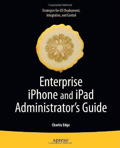 Enterprise iPhone and iPad Administrator's Guide by Charles Edge, Publisher : Apress