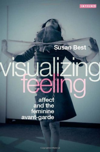 Visualizing Feeling: Affect and the Feminine Avant-garde by Susan Best (2014-02-27) (Visualizing Feeling Affect And The Feminine Avant Garde)