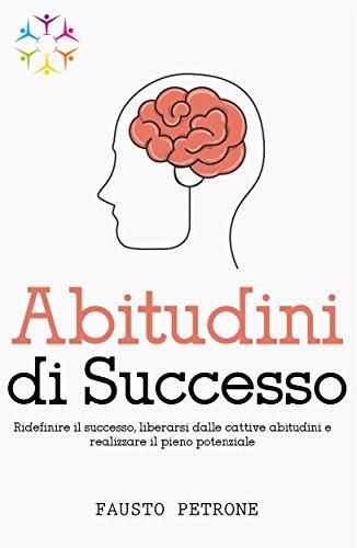 Abitudini di Successo: Ridefinire il Successo, liberarsi dalle Cattive Abitudini e realizzare il Pieno Potenziale
