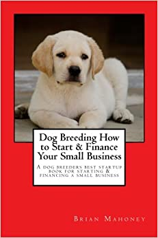 Book Dog Breeding How to Start & Finance Your Small Business: A dog breeders best startup book for starting & financing a small business