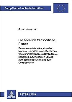 Die Oeffentlich Transportierte Person: Personenzentrierte Aspekte Des Mobilitaetsverhaltens Von Oeffentlichen Verkehrsmittel-Nutzern (Oev-Nutzern) ... / European University Studie)