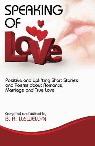 Speaking Of Love: Positive  and Uplifting Short Stories and Poems about Romance, Marriage and True  Love (Stories About Short Love)