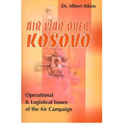 Read Online [(Air War Over Kosovo: Operational and Logistical Issues of the Air Campaign * * )] [Author: Albert Atkins] [Dec-2000] pdf