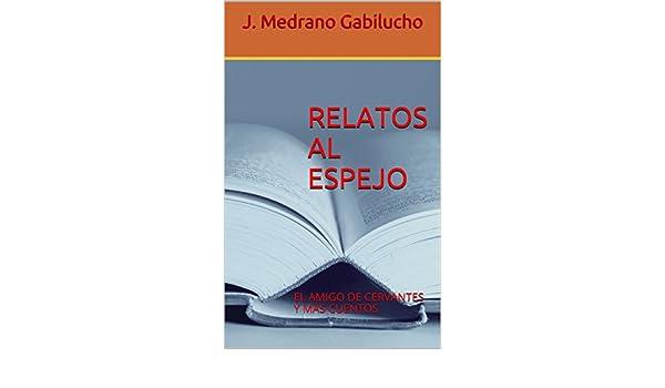 Amazon.com: RELATOS AL ESPEJO: EL AMIGO DE CERVANTES Y MÁS CUENTOS (Spanish Edition) eBook: J. Medrano Gabilucho: Kindle Store