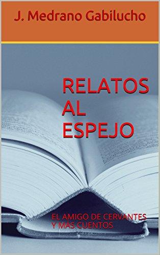 RELATOS AL ESPEJO: EL AMIGO DE CERVANTES Y MÁS CUENTOS (Spanish Edition) by