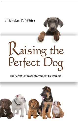 Raising the Perfect Dog; The Secrets of Law Enforcement K9 Trainers