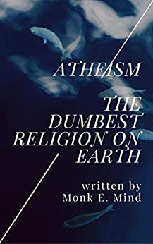 Atheism: The Dumbest Religion on Earth by [Mind, Monk E.]
