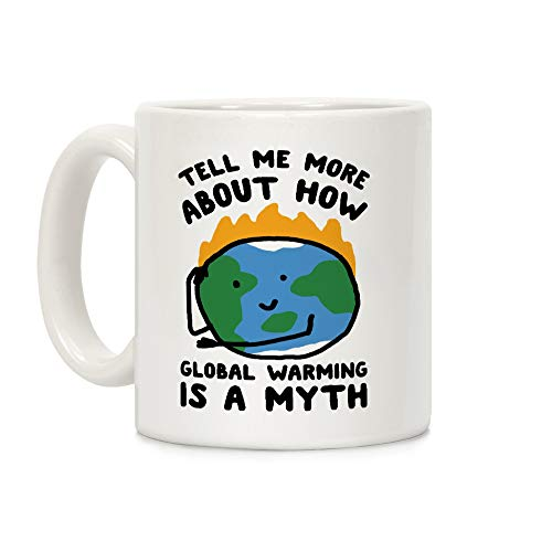 LookHUMAN Tell Me More About How Global Warming Is A Myth White 11 Ounce Ceramic Coffee Mug