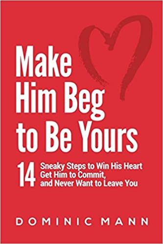 Make Him Beg to Be Yours: 14 Sneaky Steps to Win His Heart, Get Him