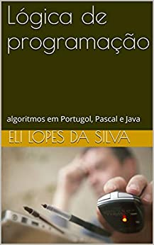 Lógica de programação: algoritmos em Portugol, Pascal e Java por [Lopes da Silva, Eli]