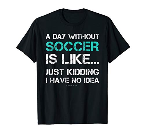 Funny Soccer Shirts. A Day Without Soccer Gift T Shirt - Soccer Quote T-shirt