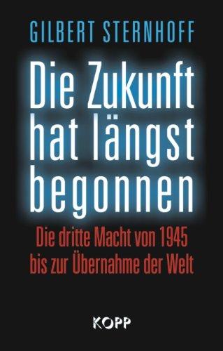 Die Zukunft hat längst begonnen: Die Dritte Macht von 1945 bis zur Übernahme der Welt