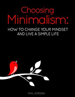 Choosing Minimalism: How to Change Your Mindset and Live a Simple Life (Minimalist Living)