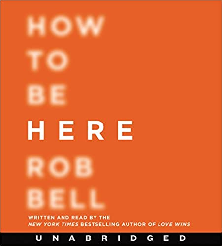 How to Be Here Unabridged CD: A Guide to Creating a Life Worth Living