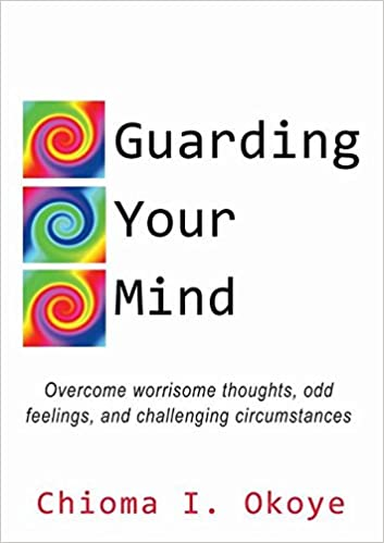 Guarding Your Mind: Overcome worrisome thoughts, odd feelings, and challenging circumstances