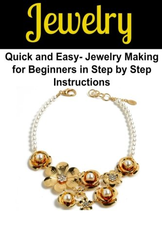 Jewelry:  Quick and Easy- Jewelry Making for Beginners in Step by Step Instructions: Jewelry,Handmade jewelry,Jewelry Making, Jewelry Making for Beginners,Jewelry Pattern,