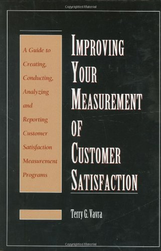 Improving Your Measurement of Customer Satisfaction: A Guide to Creating, Conducting, Analyzing, and Reporting Customer Satisfaction Measurement Programs by Terry G. Vavra (1997-06-01)