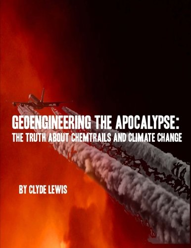 GeoEngineering the Apocalypse: Geoengineering The Apocalypse: The Truth About Chemtrails and Climate Change