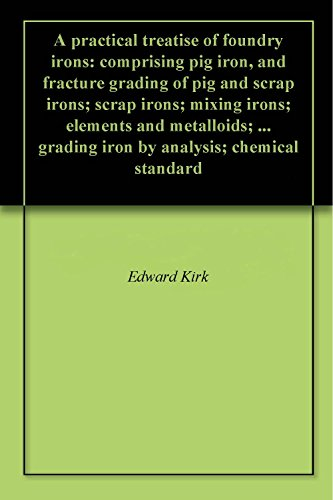 A practical treatise of foundry irons: comprising pig iron, and fracture grading of pig and scrap irons; scrap irons; mixing irons; elements and metalloids; ... grading iron by analysis; chemical ()