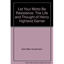 Let Your Motto Be Resistance: The Life and Thought of Henry Highland Garnet