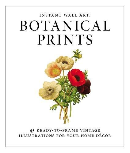 Instant Wall Art - Botanical Prints: 45 Ready-to-Frame Vintage Illustrations for Your Home Decor (Idea Decorating Wall)