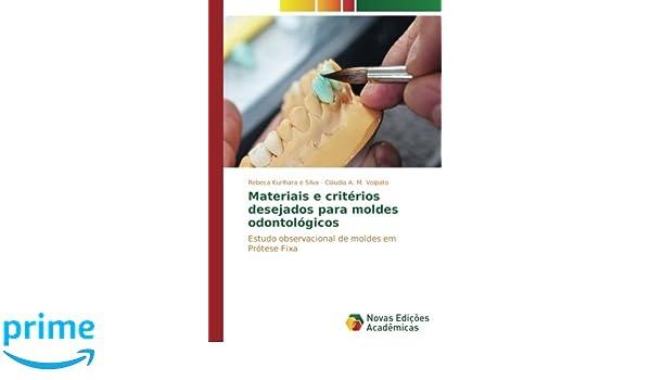 Materiais e critérios desejados para moldes odontológicos: Estudo observacional de moldes em Prótese Fixa (Portuguese Edition): Rebeca Kurihara e Silva, ...