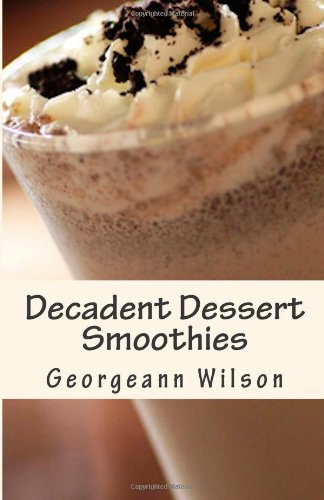 Decadent Dessert Smoothies: When Eating Healthy is the Last Thing on Your Mind by Georgeann Wilson