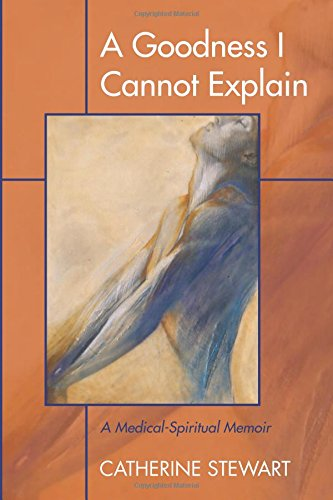 Read Online A Goodness I Cannot Explain: A Medical-Spiritual Memoir ebook